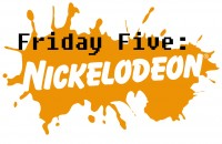 Friday Five - Nickelodeon