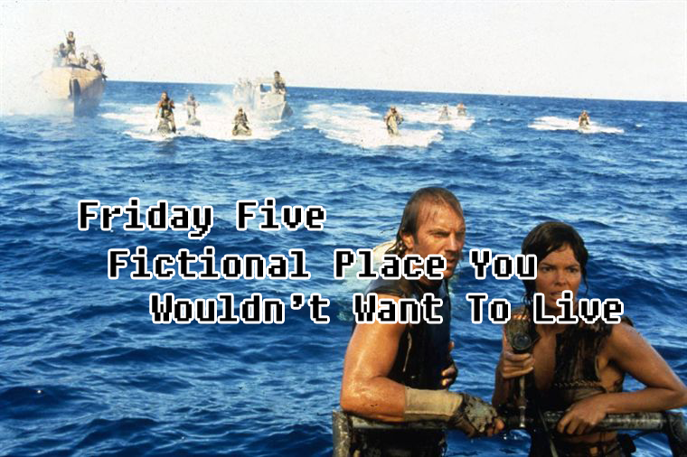 Friday Five Fictional Place You Wouldn't Want To Live