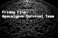 Friday Five - Apocalypse Survival Team