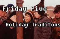 Friday Five December 14, 2012 Holiday Traditions