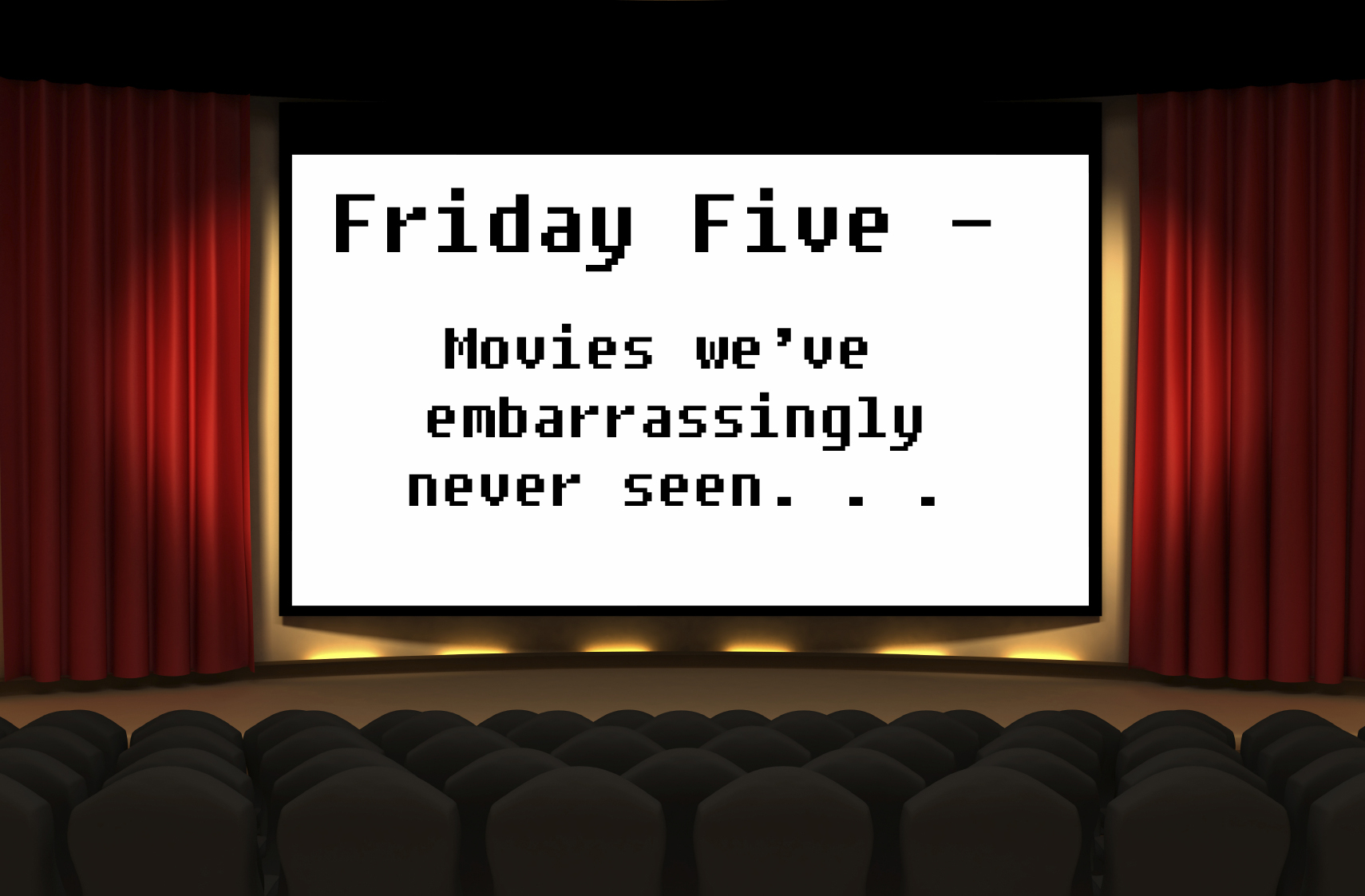 Friday Five - Movies we've embarrassingly never seen.